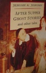 Jerome K. Jerome: After Supper Ghost Stories And Other Tales