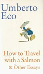 Umberto Eco: How to Travel with a Salmon & Other Essays