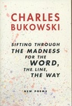 Charles Bukowski: Sifting Through the Madness for the Word, the Line, the Way: New Poems
