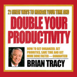Brian Tracy: 21 Great Ways to Manage Your Time and Double Your Productivity
