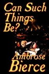 Ambrose Bierce: Can Such Things Be?