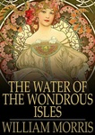 William Morris: The Water of the Wondrous Isles