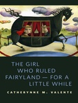Catherynne M. Valente: The Girl Who Ruled Fairyland – For a Little While