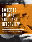 Roberto Bolaño: The Last Interview and Other Conversations