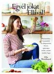 Ella Woodward Egyél jókat Ellával! Fantasztikus hozzávalók és elképesztően finom, egészséges ételek, amiket imádni fogsz