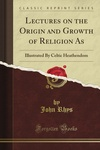 John Rhys: Lectures on the Origin and Growth of Religion As Illustrated By Celtic Heathendom