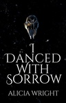 Alicia Wright: I Danced with Sorrow
