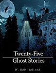 W. Bob Holland: Twenty-Five Ghost Stories