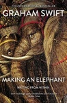Graham Swift: Making an Elephant – writing from within