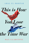 Amal El-Mohtar – Max Gladstone: This Is How You Lose the Time War