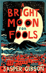 Jasper Gibson: A Bright Moon for Fools